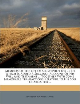Memoirs Of The Life Of Sir Stephen Fox ...: To Which Is Added A Succinct Account Of His Will And Testament ... Together With Some Memorable Transactions Relating To His Son Charles Fox ...