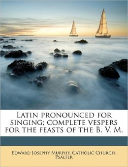 Latin pronounced for singing; complete vespers for the feasts of the B. V. M.