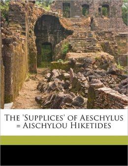 The 'supplices' Of Aeschylus = Aischylou Hiketides