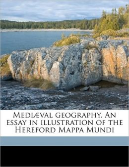 Medi val geography. An essay in illustration of the Hereford Mappa Mundi