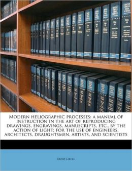 Modern heliographic processes: a manual of instruction in the art of reproducing drawings, engravings, manuscripts, etc., by the action of light; for the use of engineers, architects, draughtsmen, artists, and scientists