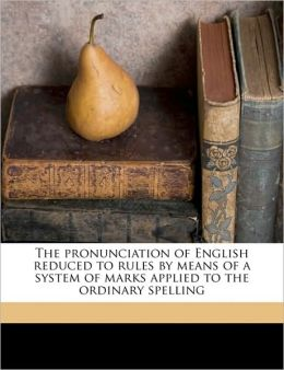 The pronunciation of English reduced to rules by means of a system of marks applied to the ordinary spelling