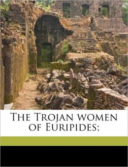 The Trojan women of Euripides;