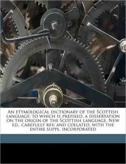 An etymological dictionary of the Scottish language; to which is prefixed, a dissertation on the origin of the Scottish language. New ed., carefully rev. and collated, with the entire suppl. incorporated Volume 1
