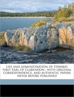 Life and administration of Edward, first Earl of Clarendon: with original correspondence, and authentic papers never before published Volume 3