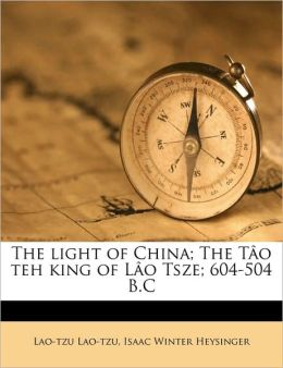 The Light Of China; The T O Teh King Of L O Tsze; 604-504 B.C