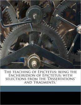 The teaching of Epictetus: being the Encheiridion of Epictetus; with selections from the 'Dissertations' and 'Fragments.'