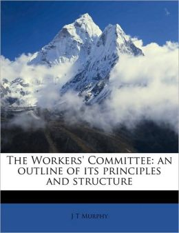 The Workers' Committee: an outline of its principles and structure