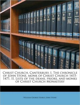 Christ Church, Canterbury. I. The Chronicle Of John Stone, Monk Of Christ Church 1415-1471. Ii. Lists Of The Deans, Priors, And Monks Of Christ Church Monastery