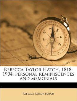 Rebecca Taylor Hatch, 1818-1904; Personal Reminiscences And Memorials