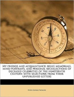 My friends and acquaintance: being memorials, mind-portraits, and personal recollections of deceased celebrities of the nineteenth century: with selections from their unpublished letters Volume 1