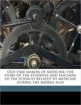 Old-Time Makers Of Medicine; The Story Of The Students And Teachers Of The Sciences Related To Medicine During The Middle Ages
