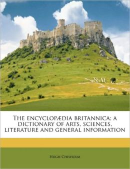 The encyclop dia britannica; a dictionary of arts, sciences, literature and general information