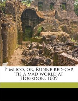 Pimlico, Or, Runne Red-Cap. Tis A Mad World At Hogsdon. 1609
