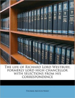 The life of Richard Lord Westbury, formerly lord high chancellor with selections from his correspondence Volume 1