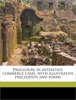 Procedure In Interstate Commerce Cases, With Illustrative Precedents And Forms