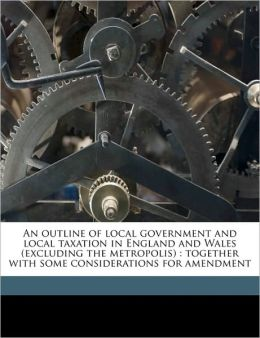 An outline of local government and local taxation in England and Wales (excluding the metropolis): together with some considerations for amendment