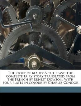 The story of beauty & the beast; the complete fairy story translated from the French by Ernest Dowson. With four plates in colour by Charles Condor