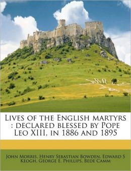 Lives of the English martyrs: declared blessed by Pope Leo XIII, in 1886 and 1895 Volume 1
