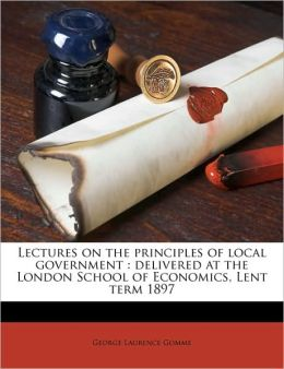 Lectures on the principles of local government: delivered at the London School of Economics, Lent term 1897