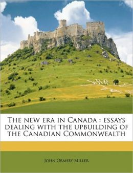 The new era in Canada: essays dealing with the upbuilding of the Canadian Commonwealth