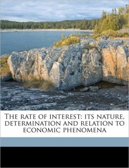 The rate of interest: its nature, determination and relation to economic phenomena