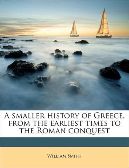 A smaller history of Greece, from the earliest times to the Roman conquest
