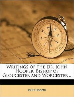 Writings of the Dr. John Hooper, Bishop of Gloucester and Worcester .. Volume 5
