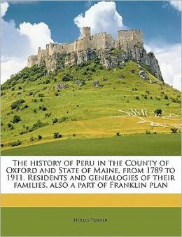 The history of Peru in the County of Oxford and State of Maine, from 1789 to 1911. Residents and genealogies of their families, also a part of Franklin plan