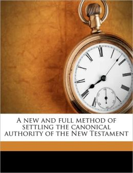 A new and full method of settling the canonical authority of the New Testament Volume 1