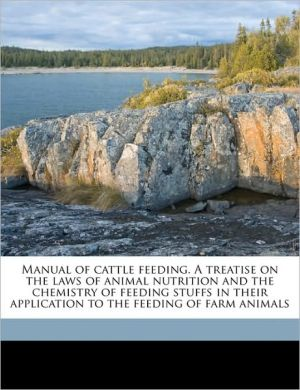 Manual of cattle feeding. A treatise on the laws of animal nutrition and the chemistry of feeding stuffs in their application to the feeding of farm animals -  Henry Prentiss Armsby