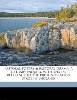 Pastoral poetry & pastoral drama; a literary inquiry, with special reference to the pre-restoration stage in England