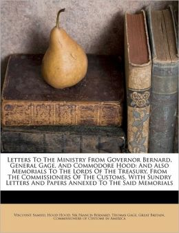 Letters To The Ministry From Governor Bernard, General Gage, And Commodore Hood: And Also Memorials To The Lords Of The Treasury, From The Commissioners Of The Customs. With Sundry Letters And Papers Annexed To The Said Memorials
