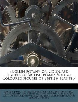 English Botany, Or, Coloured Figures Of British Plants Volume Coloured Figures Of British Plants /