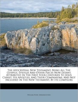 The Apocryphal New Testament: Being All The Gospels, Epistles And Other Pieces Now Extant, Attributed In The First Four Centuries To Jesus Christ, His Apostles, And Their Companions, And Not Included In The New Testament, By Its Compilers