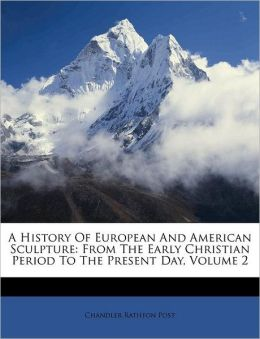 A History Of European And American Sculpture: From The Early Christian Period To The Present Day, Volume 2