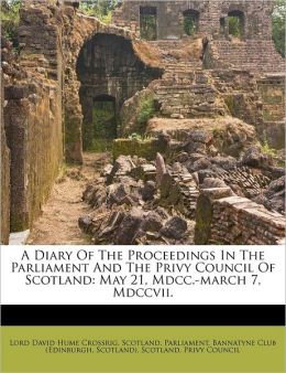 A Diary Of The Proceedings In The Parliament And The Privy Council Of Scotland: May 21, Mdcc.-march 7, Mdccvii.