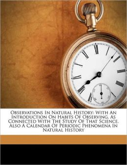 Observations In Natural History: With An Introduction On Habits Of Observing, As Connected With The Study Of That Science. Also A Calendar Of Periodic Phenomena In Natural History