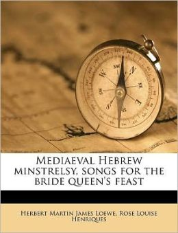 Mediaeval Hebrew minstrelsy, songs for the bride queen's feast