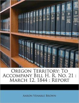 Oregon Territory: To Accompany Bill H. R. No. 21 : March 12, 1844 : Report