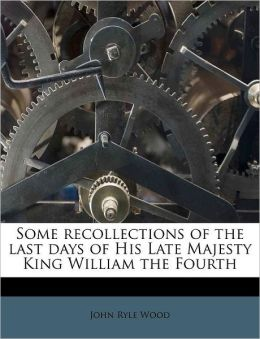 Some recollections of the last days of His Late Majesty King William the Fourth