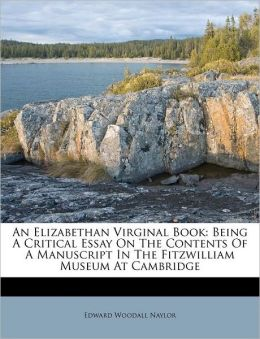 An Elizabethan Virginal Book: Being A Critical Essay On The Contents Of A Manuscript In The Fitzwilliam Museum At Cambridge