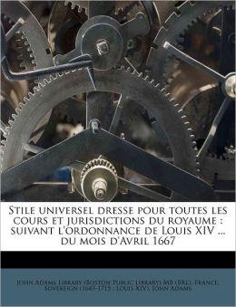 Stile universel dresse pour toutes les cours et jurisdictions du royaume: suivant l'ordonnance de Louis XIV ... du mois d'Avril 1667