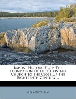 Baptist History: From The Foundation Of The Christian Church To The Close Of The Eighteenth Century ...