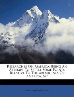 Researches On America: Being An Attempt To Settle Some Points Relative To The Aborigines Of America, &c