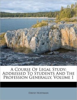 A Course Of Legal Study: Addressed To Students And The Profession Generally, Volume 1
