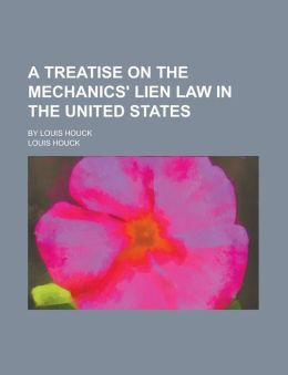 A Treatise on the Mechanics' Lien Law in the United States; By Louis Houck