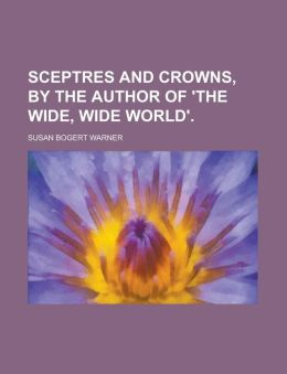 Sceptres and crowns, by the author of 'The wide, wide world'