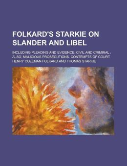 Folkard's Starkie on Slander and Libel; Including Pleading and Evidence, Civil and Criminal: Also, Malicious Prosecutions, Contempts of Court