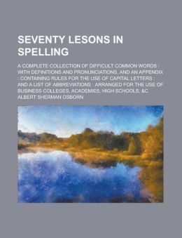 Seventy lesons in spelling; A complete collection of difficult common words: with definitions and pronunciations, and an appendix : containing rules for the use of capital letters : and a list of abbreviations : Arranged for the use of